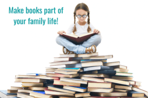 Make books part of your family life – Always have books around so that you and your children are ready to read whenever there's a chance