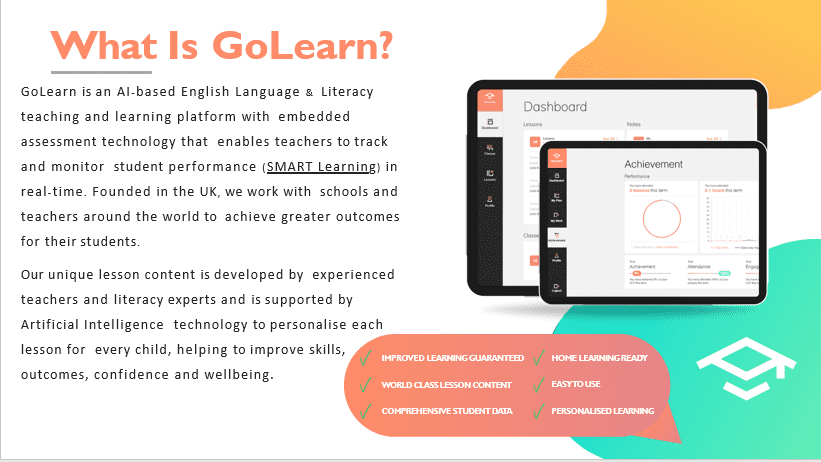 GoLearn is an AI-based English Language & Literacy teaching and learning platform with embedded assessment technology that enables teachers to track and monitor student performance (SMART Learning) in real-time. Founded in the UK, we work with schools and teachers around the world to achieve greater outcomes for their students.