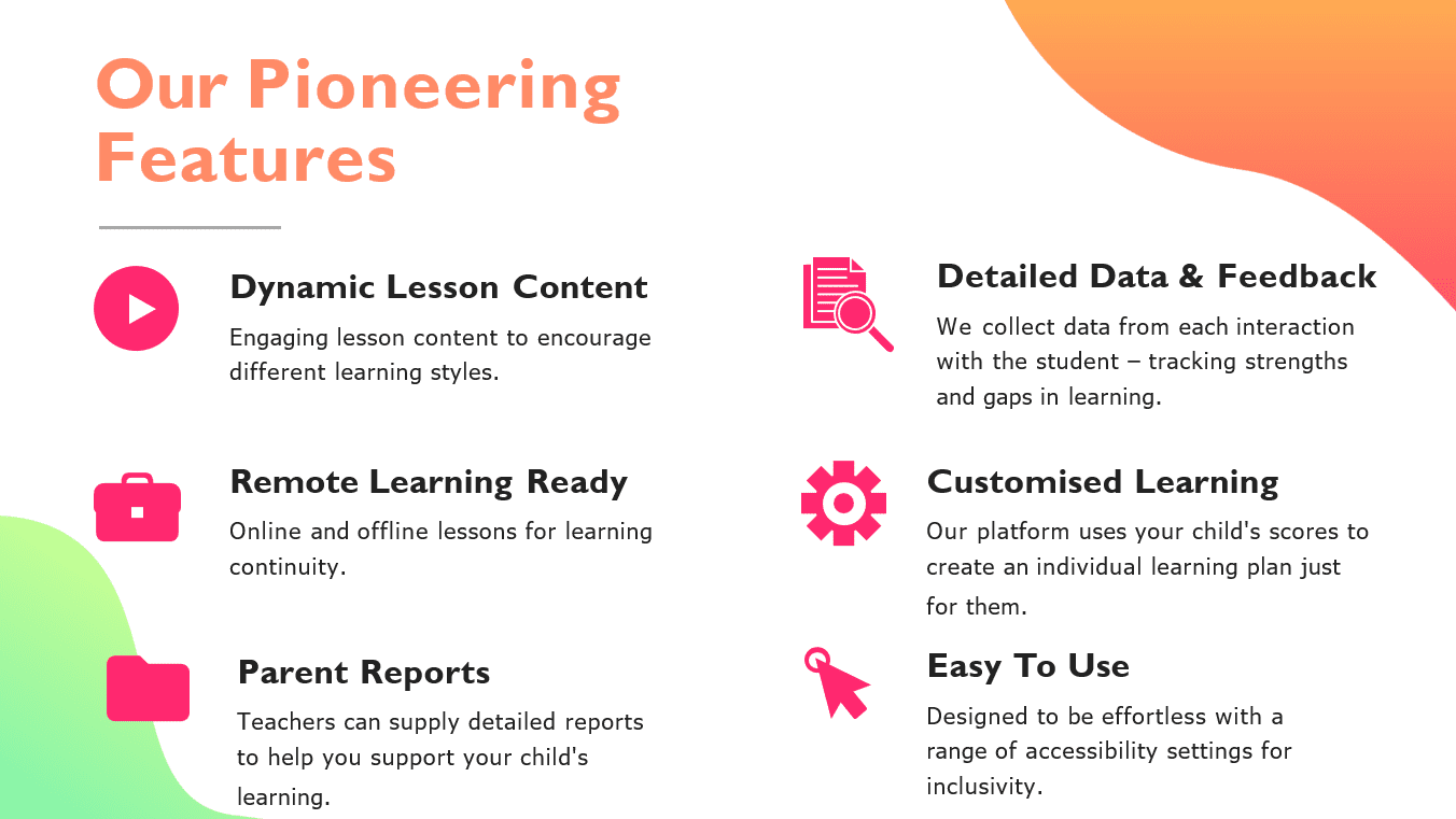 Our pioneering features include:  Dynamic Lesson Content -Engaging lesson content to encourage different learning styles.  Customised Learning -Our platform uses your child's scores to create an individual learning plan justfor them.  Remote Learning Ready - Online and offline lessons for learning continuity.   Detailed Data & Feedback -We collect data from each interaction with the student – tracking strengths and gaps in learning.  Parent Reports - Tutors and Teachers can supply detailed reports to help you support your child'slearning.  Easy To Use - Designed to be effortless with a range of accessibility settings for inclusivity.